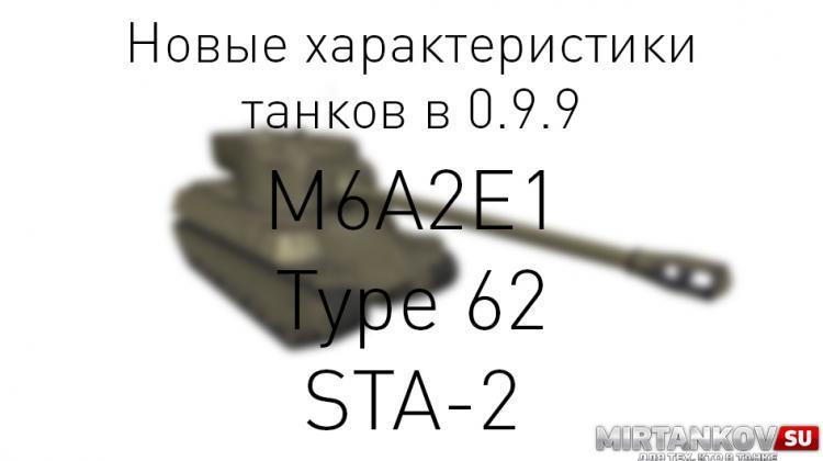 Характеристики M6A2E1, Type 62 и STA-2 в 0.9.9 Новости